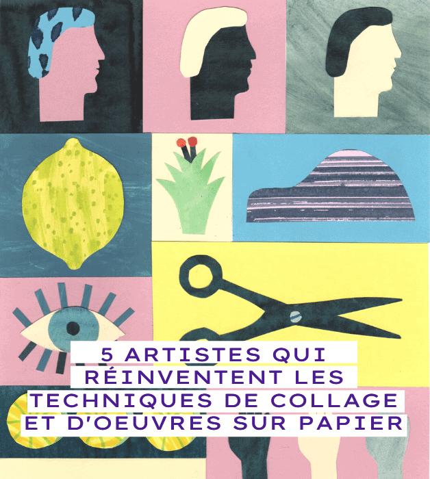 5 ARTISTES QUI RÉINVENTENT LES TECHNIQUES DE COLLAGE ET D'OEUVRES SUR PAPIER