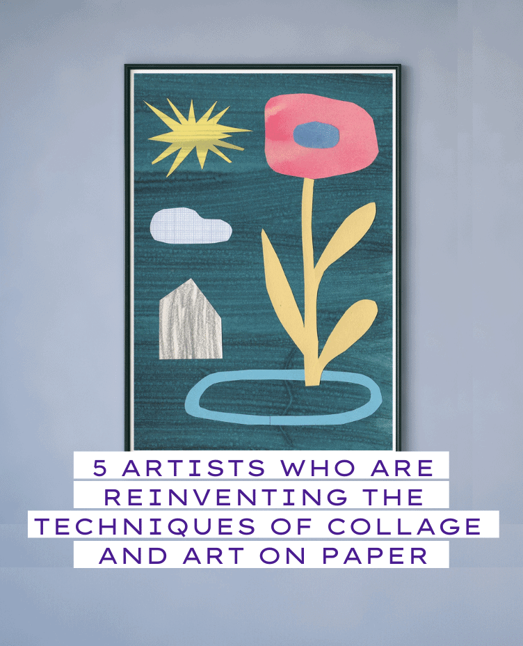 5 ARTISTS WHO ARE REINVENTING THE TECHNIQUES OF COLLAGE  AND ART ON PAPER